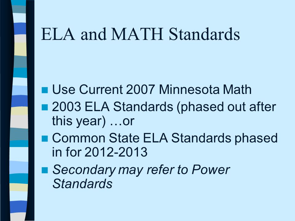 ELA and MATH Standards Use Current 2007 Minnesota Math 2003 ELA Standards (phased out after this year) …or Common State ELA Standards phased in for 2012-2013 Secondary may refer to Power Standards