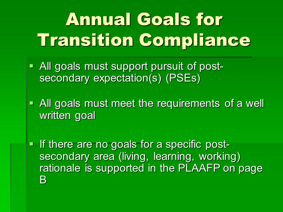 Annual Goals for Transition Compliance  All goals must support pursuit of post- secondary expectation(s) (PSEs)  All goals must meet the requirements of a well written goal  If there are no goals for a specific post- secondary area (living, learning, working) rationale is supported in the PLAAFP on page B