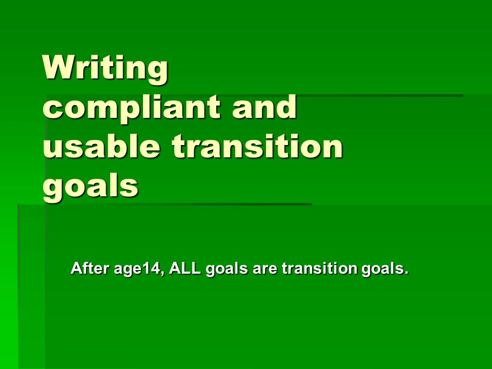 Writing compliant and usable transition goals After age14, ALL goals are transition goals.