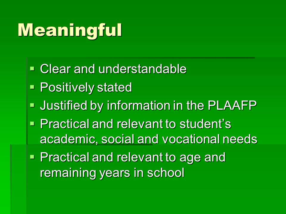 Meaningful  Clear and understandable  Positively stated  Justified by information in the PLAAFP  Practical and relevant to student's academic, social and vocational needs  Practical and relevant to age and remaining years in school