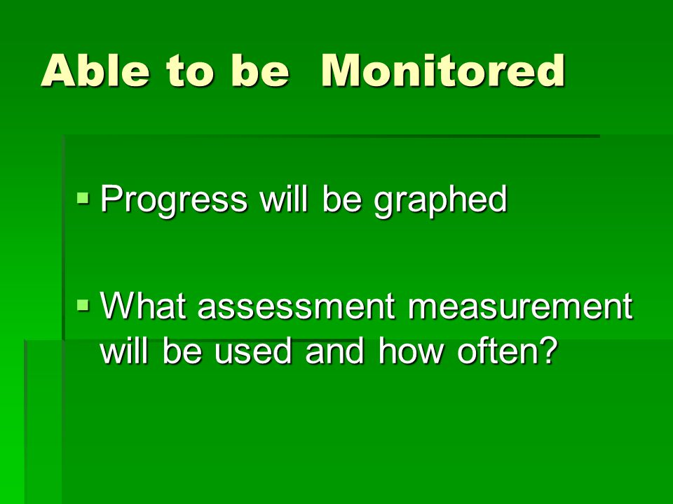 Able to be Monitored  Progress will be graphed  What assessment measurement will be used and how often