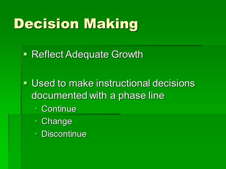 Decision Making  Reflect Adequate Growth  Used to make instructional decisions documented with a phase line  Continue  Change  Discontinue