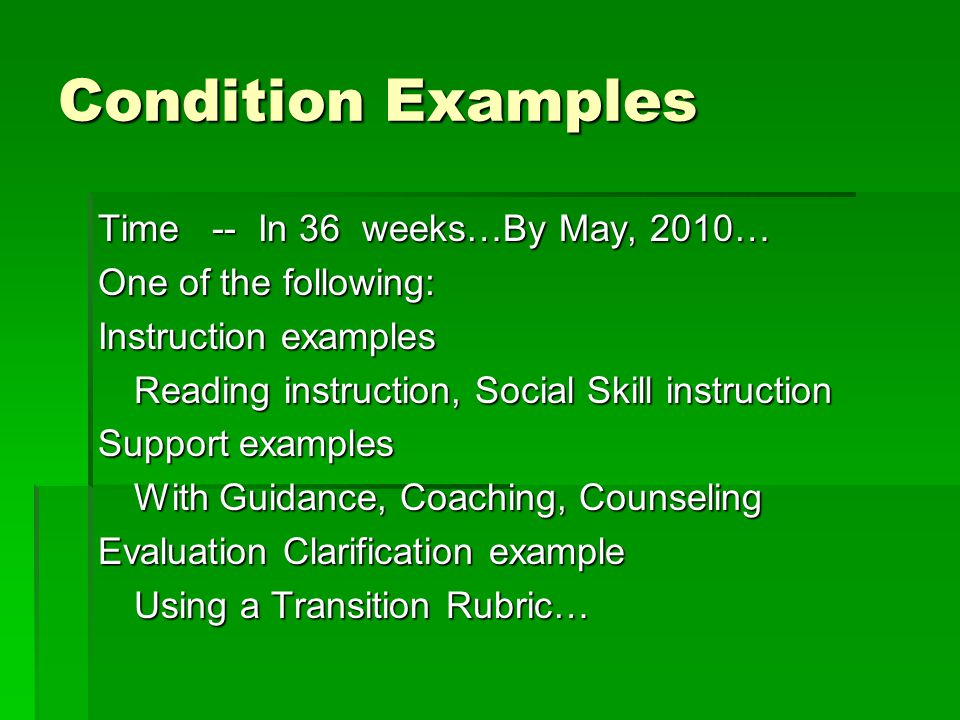 Condition Examples Time -- In 36 weeks…By May, 2010… One of the following: Instruction examples Reading instruction, Social Skill instruction Support examples With Guidance, Coaching, Counseling Evaluation Clarification example Using a Transition Rubric…