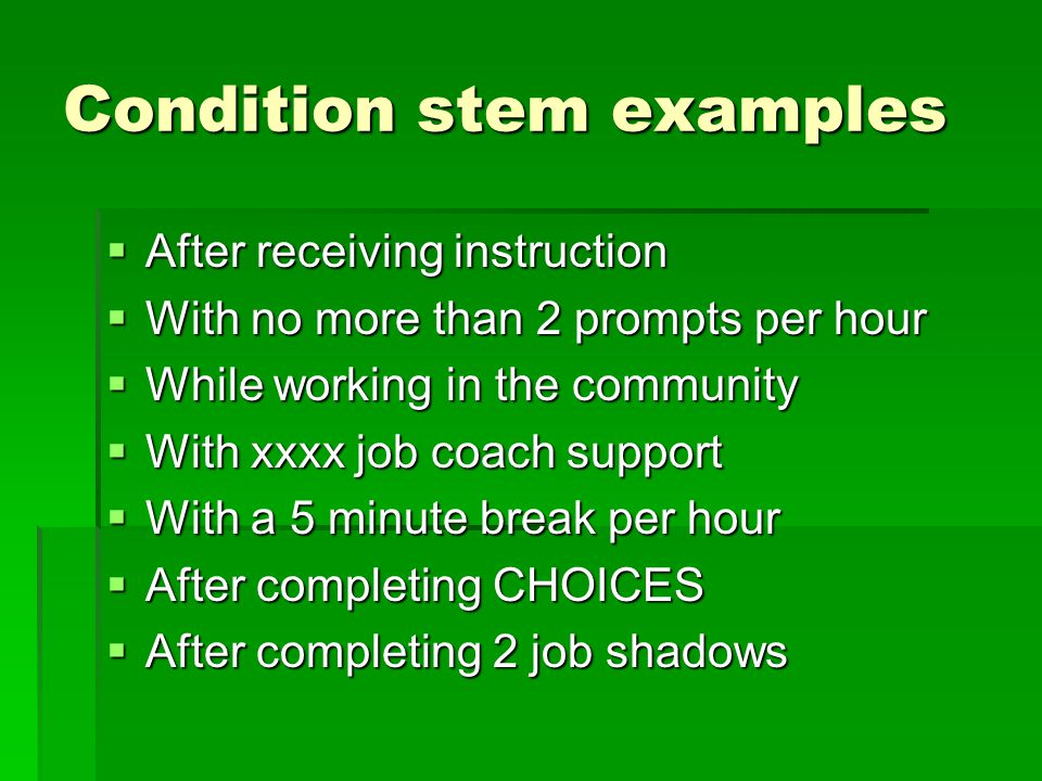 Condition stem examples  After receiving instruction  With no more than 2 prompts per hour  While working in the community  With xxxx job coach support  With a 5 minute break per hour  After completing CHOICES  After completing 2 job shadows