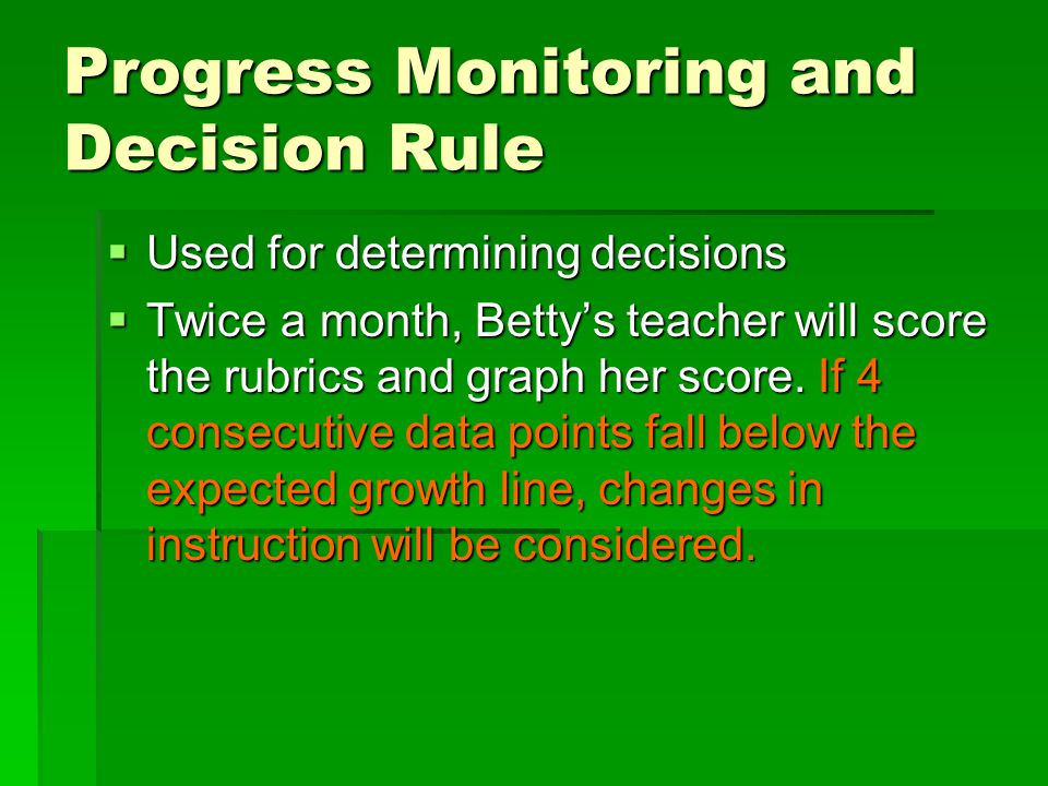 Progress Monitoring and Decision Rule  Used for determining decisions  Twice a month, Betty's teacher will score the rubrics and graph her score.