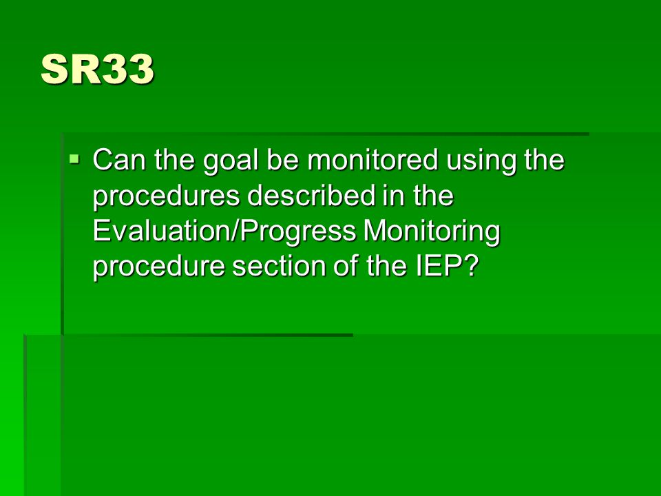 SR33  Can the goal be monitored using the procedures described in the Evaluation/Progress Monitoring procedure section of the IEP