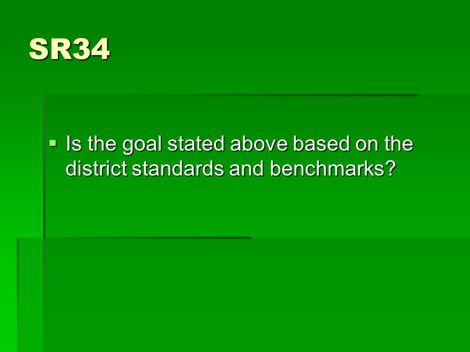 SR34  Is the goal stated above based on the district standards and benchmarks