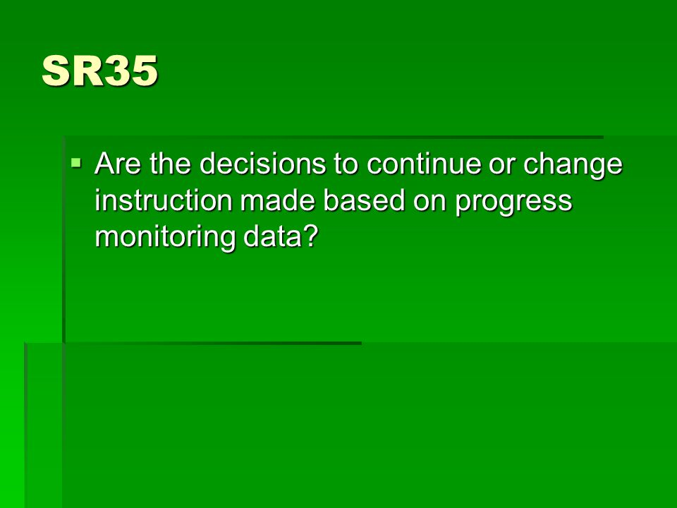 SR35  Are the decisions to continue or change instruction made based on progress monitoring data