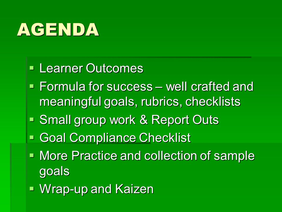 AGENDA  Learner Outcomes  Formula for success – well crafted and meaningful goals, rubrics, checklists  Small group work & Report Outs  Goal Compliance Checklist  More Practice and collection of sample goals  Wrap-up and Kaizen
