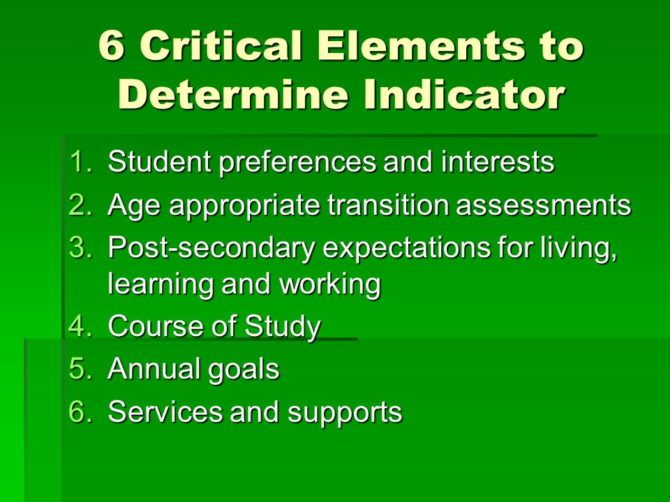 6 Critical Elements to Determine Indicator 1.Student preferences and interests 2.Age appropriate transition assessments 3.Post-secondary expectations for living, learning and working 4.Course of Study 5.Annual goals 6.Services and supports