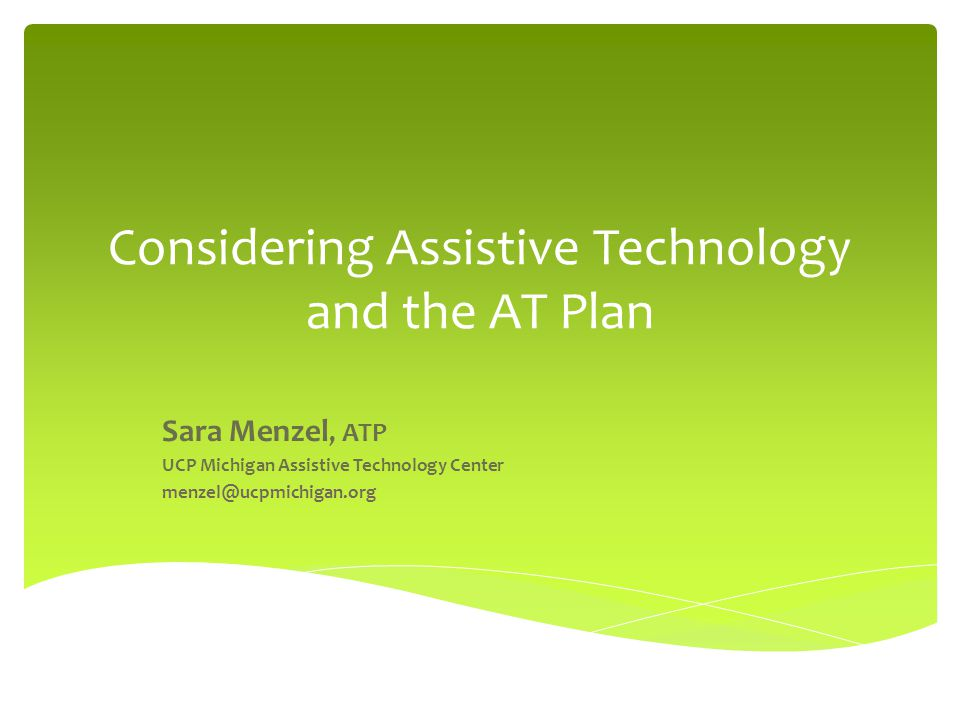 Considering Assistive Technology and the AT Plan Sara Menzel, ATP UCP Michigan Assistive Technology Center menzel@ucpmichigan.org