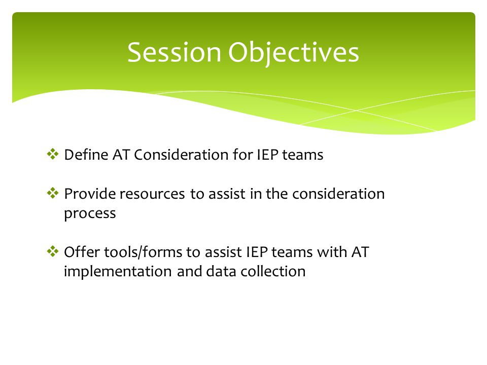 Session Objectives  Define AT Consideration for IEP teams  Provide resources to assist in the consideration process  Offer tools/forms to assist IEP teams with AT implementation and data collection
