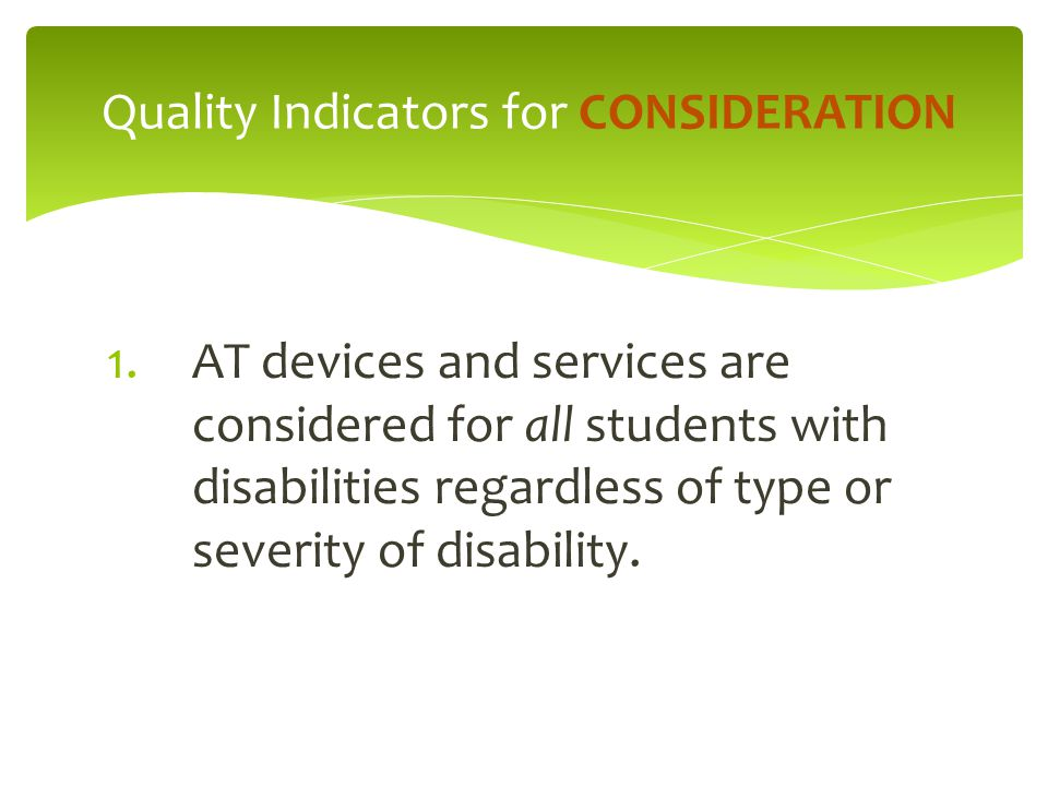 1.AT devices and services are considered for all students with disabilities regardless of type or severity of disability. Quality Indicators for CONSI