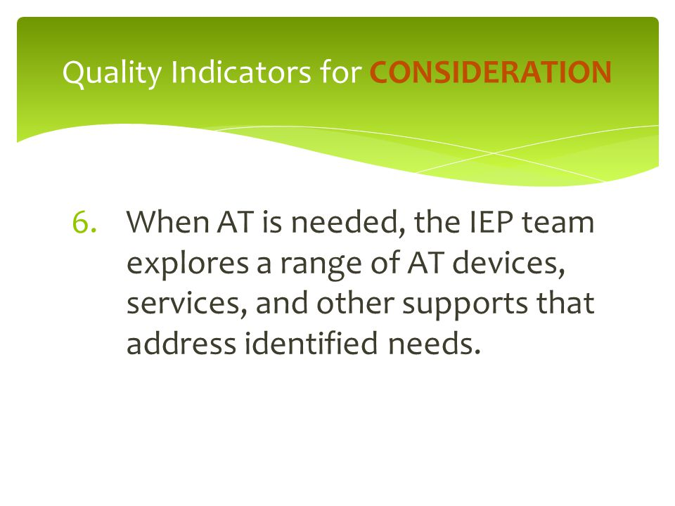 6.When AT is needed, the IEP team explores a range of AT devices, services, and other supports that address identified needs. Quality Indicators for C