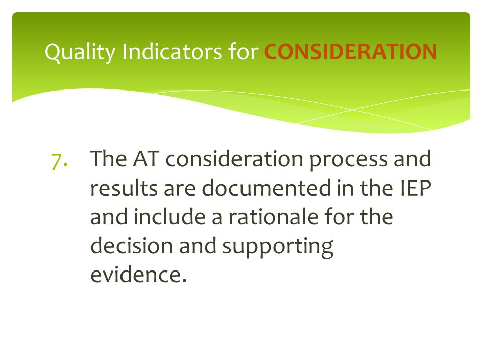 7.The AT consideration process and results are documented in the IEP and include a rationale for the decision and supporting evidence. Quality Indicat