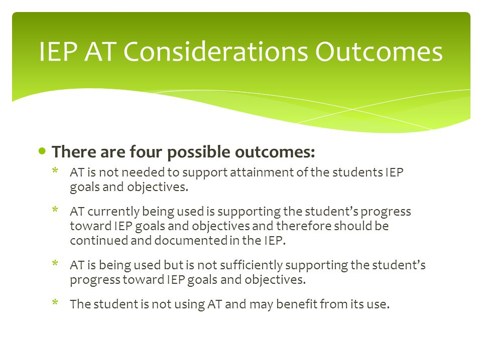 There are four possible outcomes: *AT is not needed to support attainment of the students IEP goals and objectives.