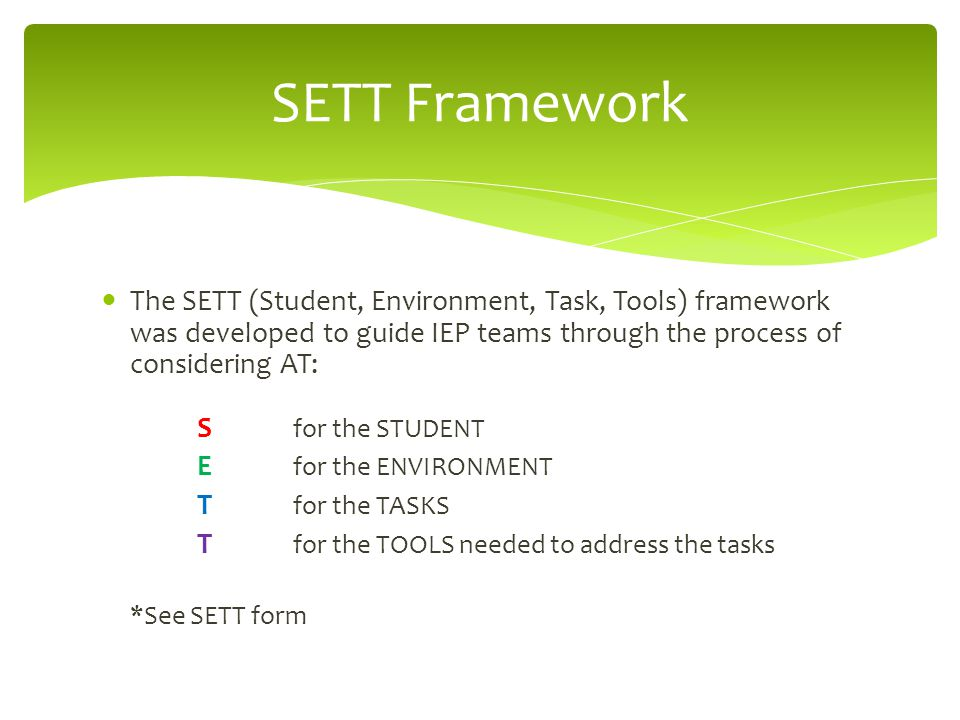 The SETT (Student, Environment, Task, Tools) framework was developed to guide IEP teams through the process of considering AT: S for the STUDENT E for the ENVIRONMENT T for the TASKS T for the TOOLS needed to address the tasks *See SETT form SETT Framework