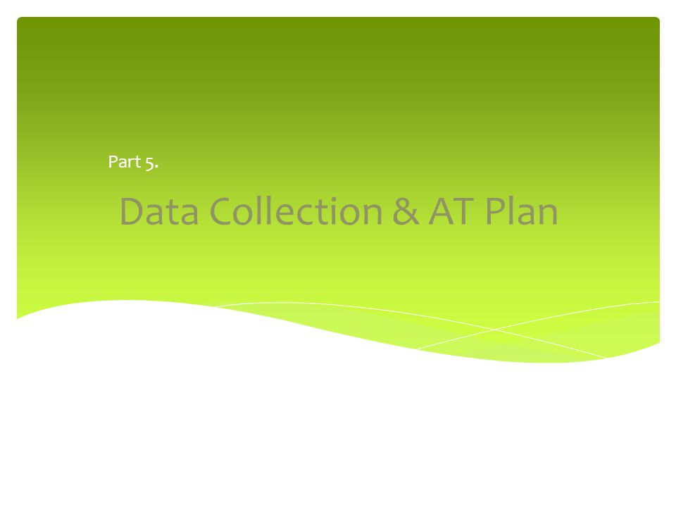 Data Collection & AT Plan Part 5.