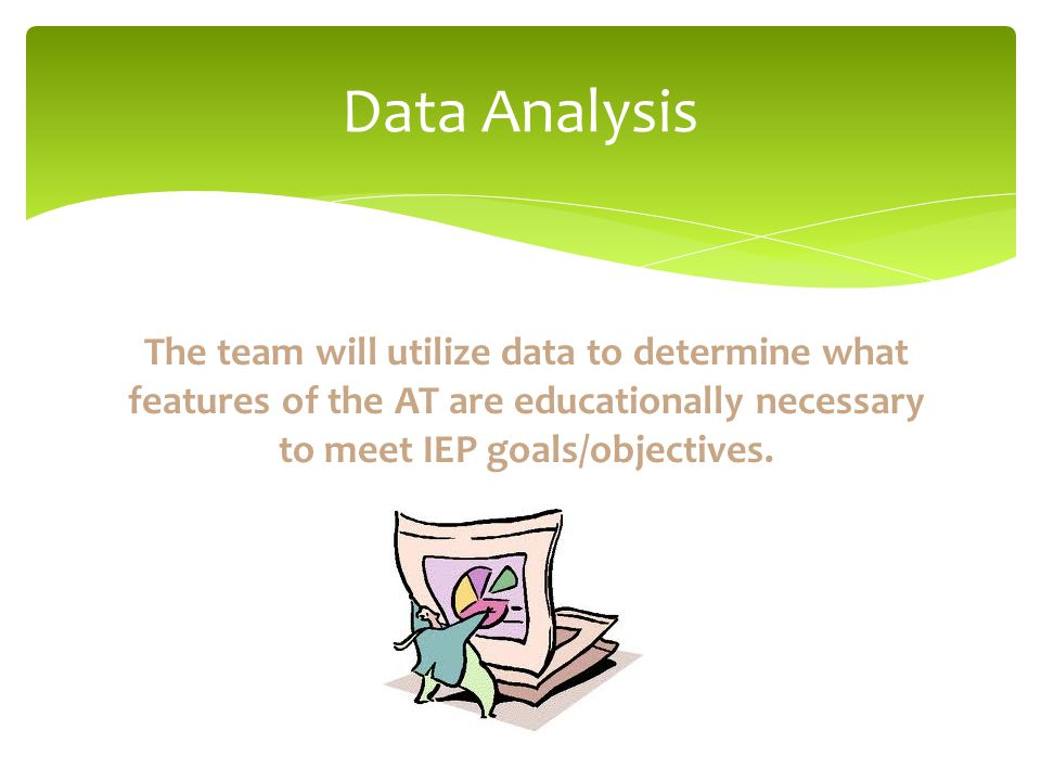The team will utilize data to determine what features of the AT are educationally necessary to meet IEP goals/objectives.