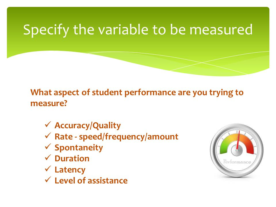 Specify the variable to be measured What aspect of student performance are you trying to measure.