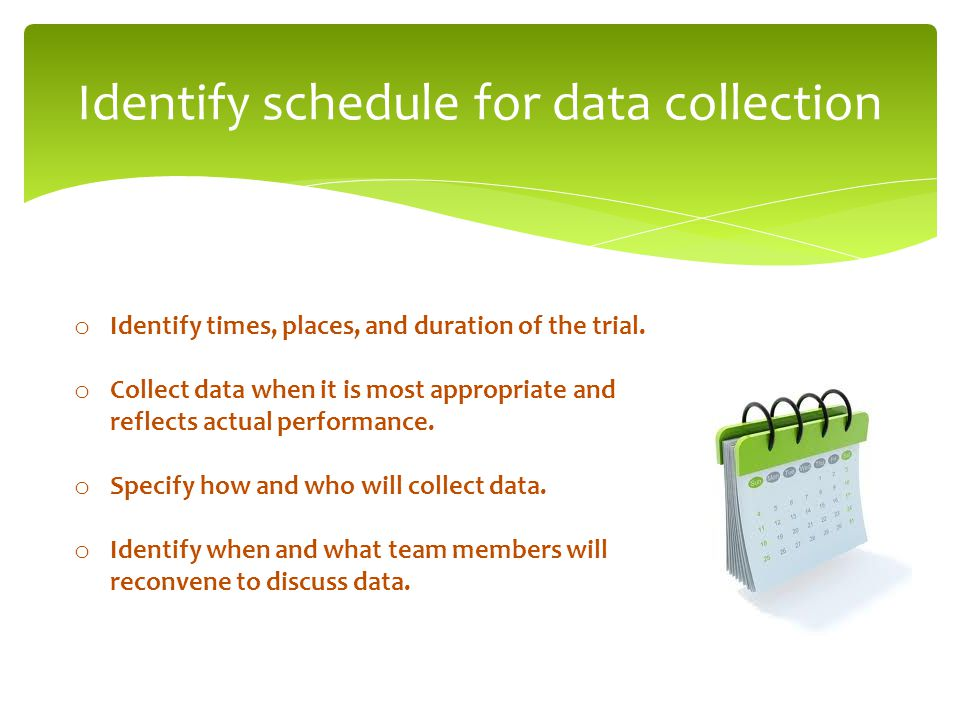 Identify schedule for data collection o Identify times, places, and duration of the trial. o Collect data when it is most appropriate and reflects act