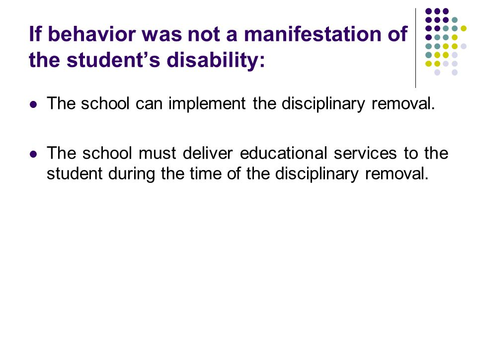 If behavior was not a manifestation of the student's disability: The school can implement the disciplinary removal.