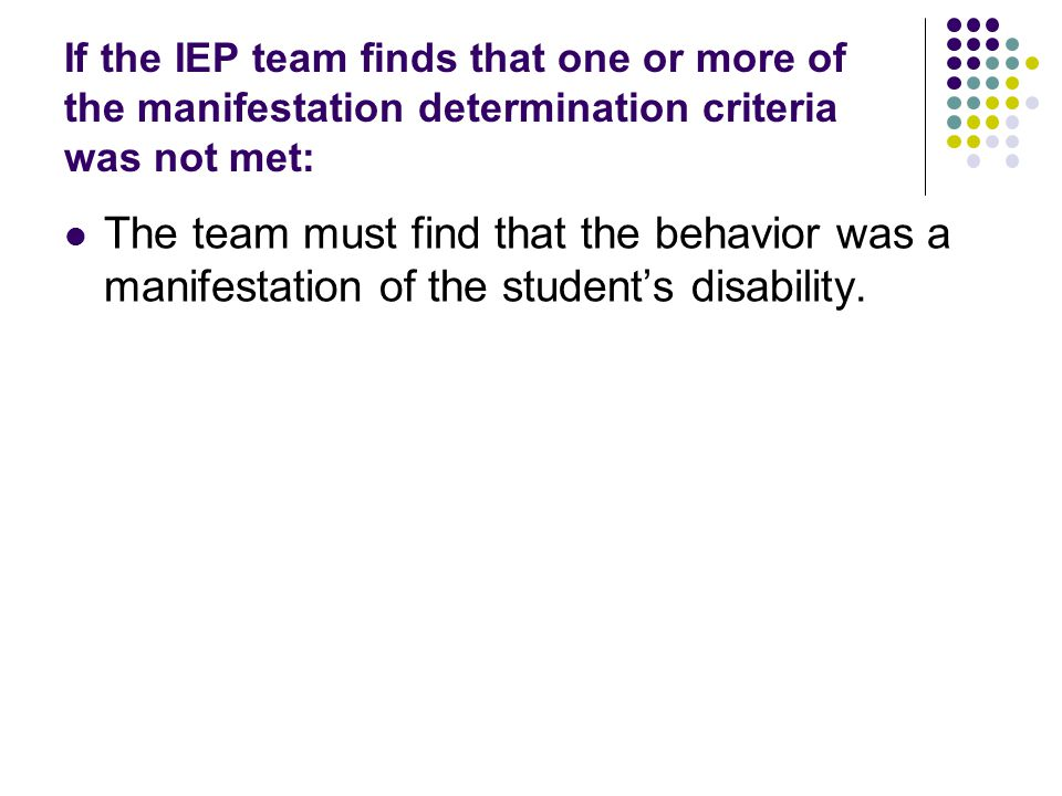 If the IEP team finds that one or more of the manifestation determination criteria was not met: The team must find that the behavior was a manifestation of the student's disability.