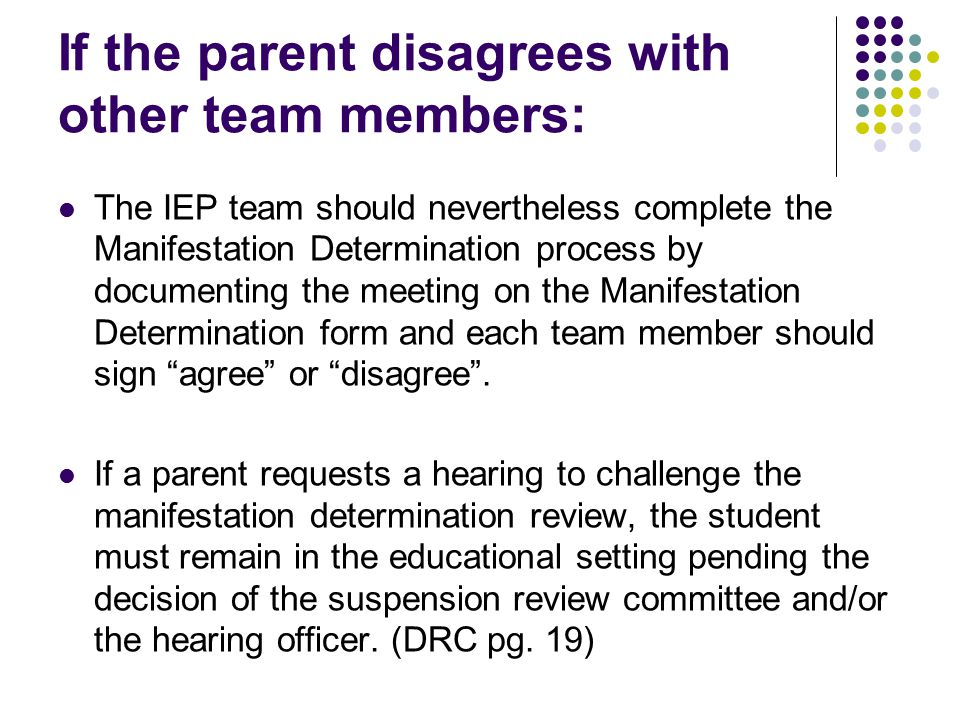 If the parent disagrees with other team members: The IEP team should nevertheless complete the Manifestation Determination process by documenting the meeting on the Manifestation Determination form and each team member should sign agree or disagree .
