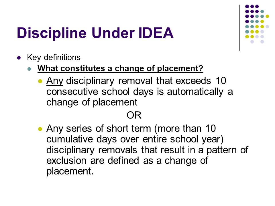 Discipline Under IDEA Key definitions What constitutes a change of placement.