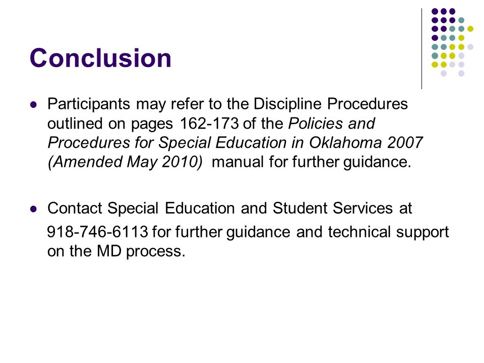 Conclusion Participants may refer to the Discipline Procedures outlined on pages 162-173 of the Policies and Procedures for Special Education in Oklahoma 2007 (Amended May 2010) manual for further guidance.