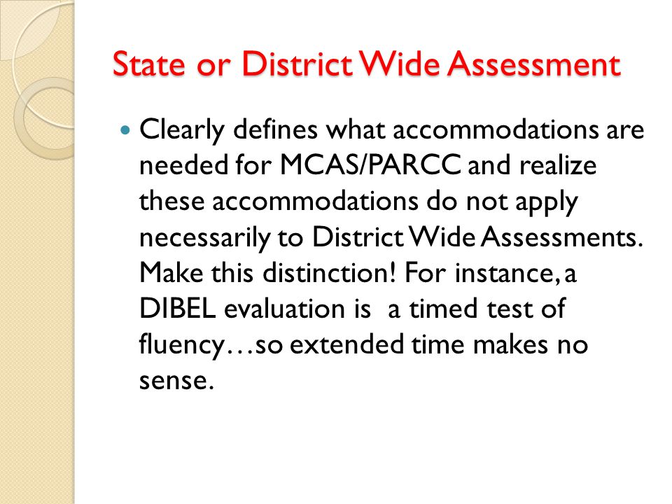 State or District Wide Assessment Clearly defines what accommodations are needed for MCAS/PARCC and realize these accommodations do not apply necessar