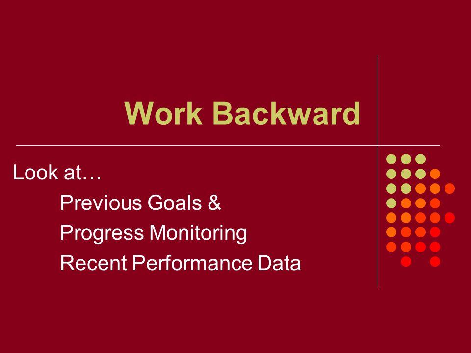 Work Backward Look at… Previous Goals & Progress Monitoring Recent Performance Data