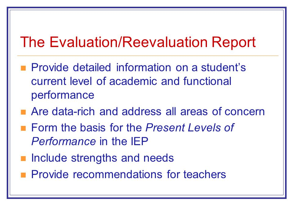 The Evaluation/Reevaluation Report Provide detailed information on a student's current level of academic and functional performance Are data-rich and