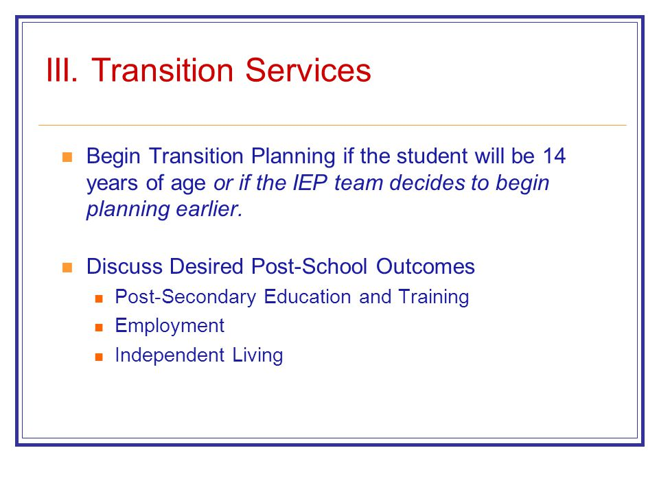 III. Transition Services Begin Transition Planning if the student will be 14 years of age or if the IEP team decides to begin planning earlier. Discus