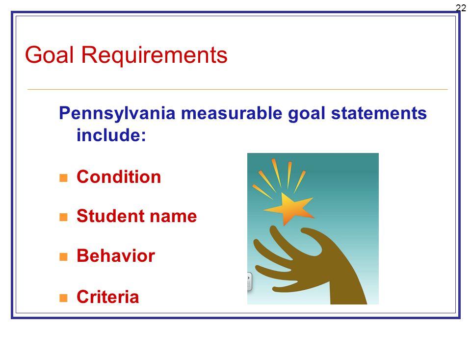 22 Goal Requirements Pennsylvania measurable goal statements include: Condition Student name Behavior Criteria