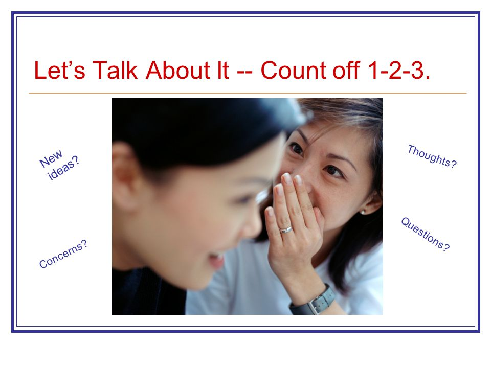 Let's Talk About It -- Count off 1-2-3. New ideas? Questions? Concerns? Thoughts?