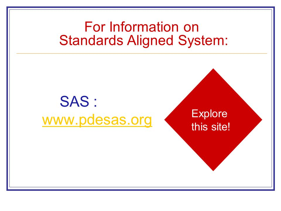 For Information on Standards Aligned System: SAS : www.pdesas.org www.pdesas.org Explore this site!