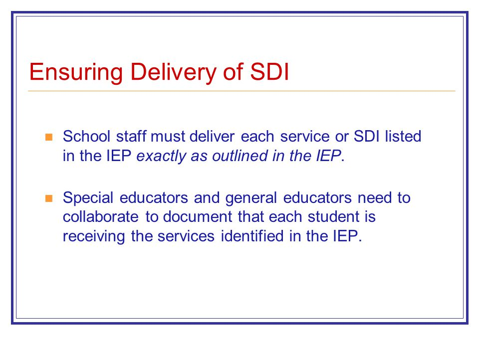 Ensuring Delivery of SDI School staff must deliver each service or SDI listed in the IEP exactly as outlined in the IEP.