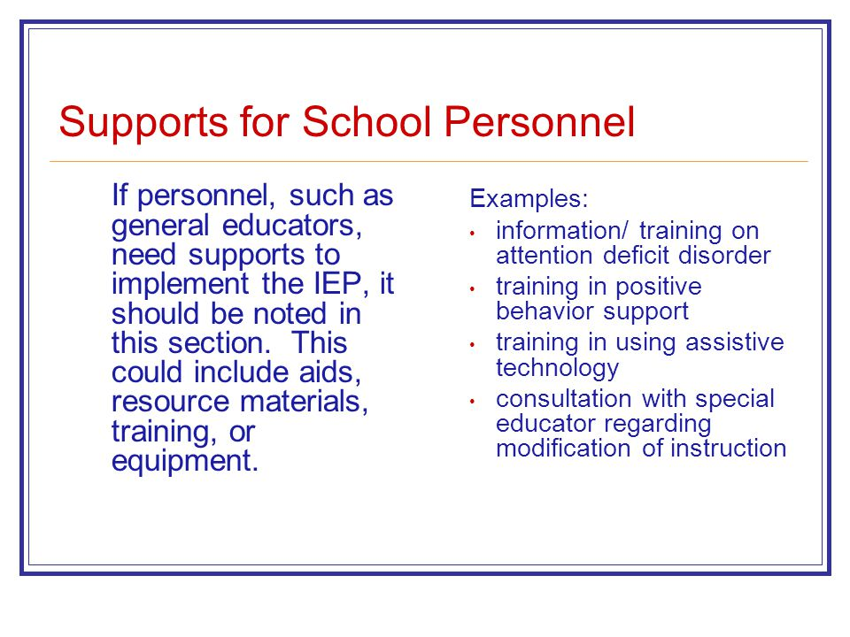 Supports for School Personnel If personnel, such as general educators, need supports to implement the IEP, it should be noted in this section.