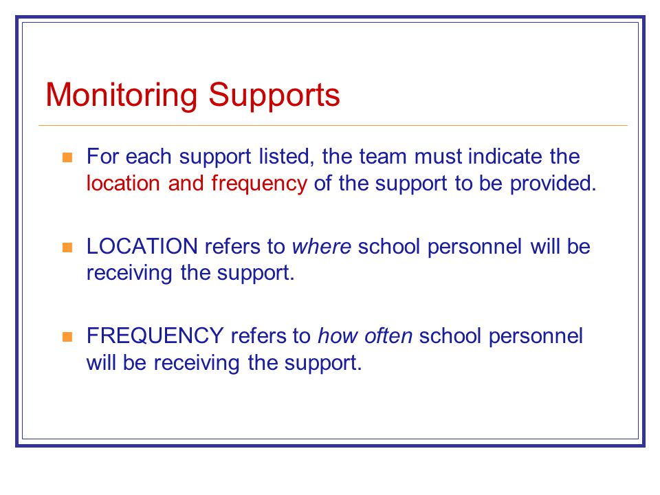 Monitoring Supports For each support listed, the team must indicate the location and frequency of the support to be provided.