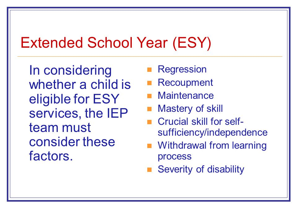 Extended School Year (ESY) In considering whether a child is eligible for ESY services, the IEP team must consider these factors. Regression Recoupmen