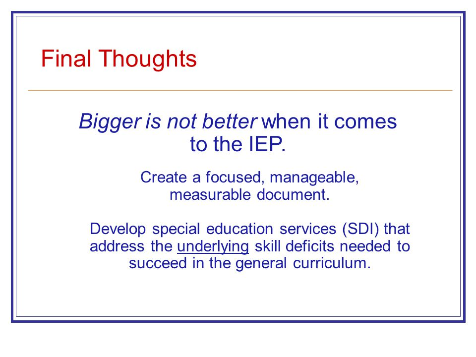 Final Thoughts Bigger is not better when it comes to the IEP. Create a focused, manageable, measurable document. Develop special education services (S