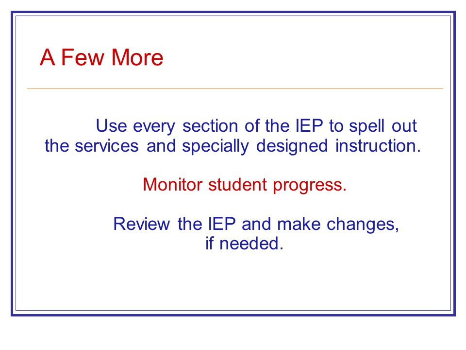 A Few More Use every section of the IEP to spell out the services and specially designed instruction.