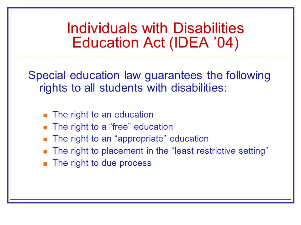 Individuals with Disabilities Education Act (IDEA '04) Special education law guarantees the following rights to all students with disabilities: The right to an education The right to a free education The right to an appropriate education The right to placement in the least restrictive setting The right to due process