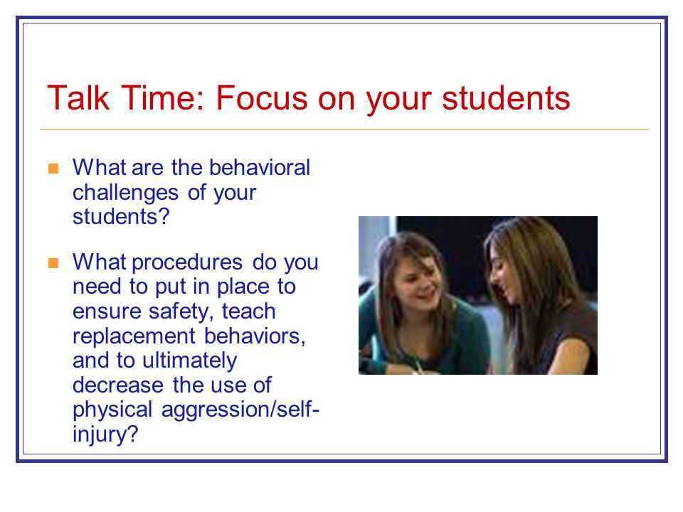 Talk Time: Focus on your students What are the behavioral challenges of your students? What procedures do you need to put in place to ensure safety, t