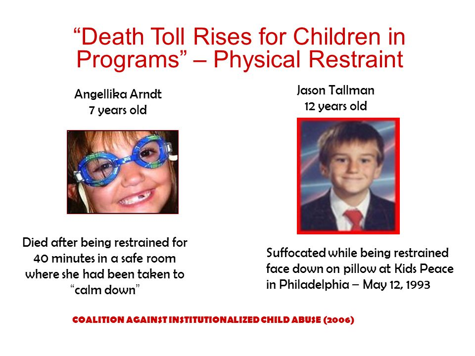 Death Toll Rises for Children in Programs – Physical Restraint Angellika Arndt 7 years old Died after being restrained for 40 minutes in a safe room where she had been taken to calm down COALITION AGAINST INSTITUTIONALIZED CHILD ABUSE (2006) Suffocated while being restrained face down on pillow at Kids Peace in Philadelphia – May 12, 1993 Jason Tallman 12 years old