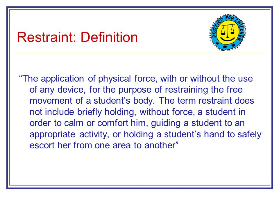 """Restraint: Definition """"The application of physical force, with or without the use of any device, for the purpose of restraining the free movement of a"""