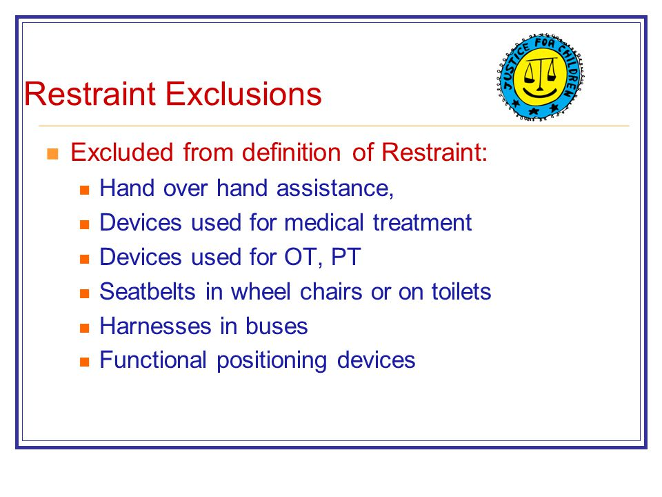 Restraint Exclusions Excluded from definition of Restraint: Hand over hand assistance, Devices used for medical treatment Devices used for OT, PT Seatbelts in wheel chairs or on toilets Harnesses in buses Functional positioning devices