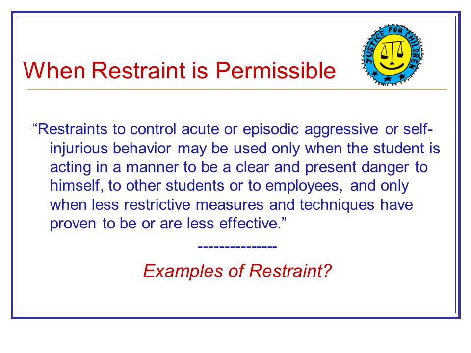 When Restraint is Permissible Restraints to control acute or episodic aggressive or self- injurious behavior may be used only when the student is acting in a manner to be a clear and present danger to himself, to other students or to employees, and only when less restrictive measures and techniques have proven to be or are less effective. --------------- Examples of Restraint