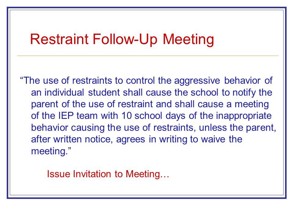 Restraint Follow-Up Meeting The use of restraints to control the aggressive behavior of an individual student shall cause the school to notify the parent of the use of restraint and shall cause a meeting of the IEP team with 10 school days of the inappropriate behavior causing the use of restraints, unless the parent, after written notice, agrees in writing to waive the meeting. Issue Invitation to Meeting…